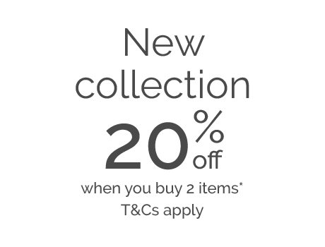 New collection 20% off when you buy 2 items* T&Cs apply